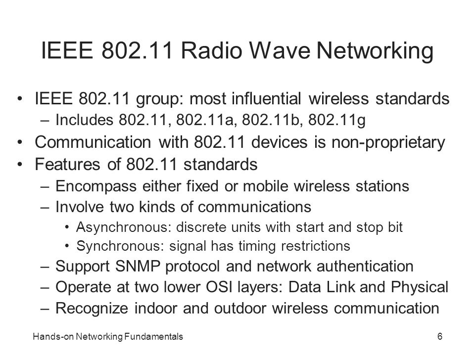 Hands-on Networking Fundamentals17 Wi-Fi Protected Access (WPA) Uses WEP-like features, but encrypted keys change –Key changes make WPA more secure than WEP WPA2 is latest version Preshared key (PSK): WPA enhancement –Targeted for home and small networks Setting up PSK network security –Ensure option supported on WNIC and devices –Enter password (master key when installing access point) –After password entered, WPA automatically activated –All wireless devices must use the same password
