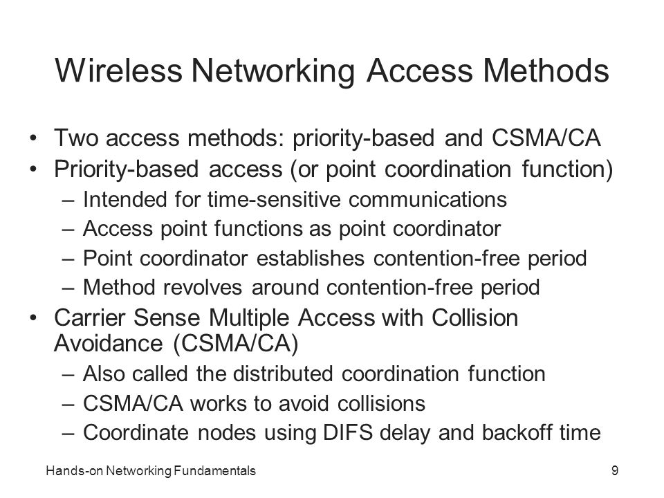 9 Wireless Networking Access Methods Two access methods: priority-based and CSMA/CA Priority-based access (or point coordination function) –Intended f