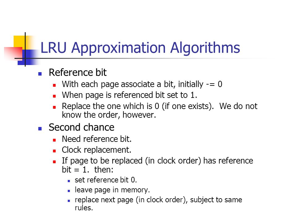 LRU Approximation Algorithms Reference bit With each page associate a bit, initially -= 0 When page is referenced bit set to 1.