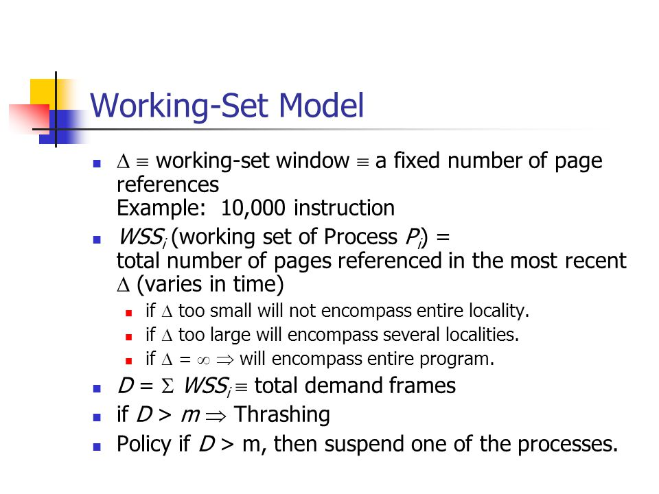 Working-Set Model   working-set window  a fixed number of page references Example: 10,000 instruction WSS i (working set of Process P i ) = total number of pages referenced in the most recent  (varies in time) if  too small will not encompass entire locality.