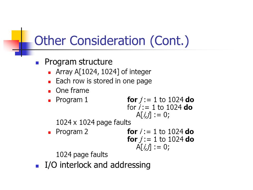 Other Consideration (Cont.) Program structure Array A[1024, 1024] of integer Each row is stored in one page One frame Program 1 for j := 1 to 1024 do for i := 1 to 1024 do A[i,j] := 0; 1024 x 1024 page faults Program 2 for i := 1 to 1024 do for j := 1 to 1024 do A[i,j] := 0; 1024 page faults I/O interlock and addressing