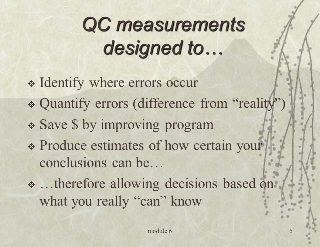 module 66 QC measurements designed to…  Identify where errors occur  Quantify errors (difference from reality )  Save $ by improving program  Produce estimates of how certain your conclusions can be…  …therefore allowing decisions based on what you really can know