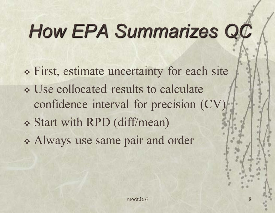 module 68 How EPA Summarizes QC  First, estimate uncertainty for each site  Use collocated results to calculate confidence interval for precision (CV)  Start with RPD (diff/mean)  Always use same pair and order