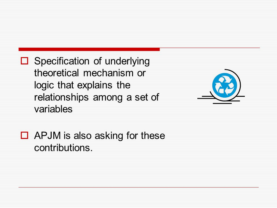  Specification of underlying theoretical mechanism or logic that explains the relationships among a set of variables  APJM is also asking for these contributions.