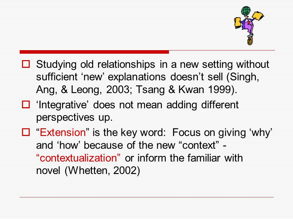 Studying old relationships in a new setting without sufficient 'new' explanations doesn't sell (Singh, Ang, & Leong, 2003; Tsang & Kwan 1999).