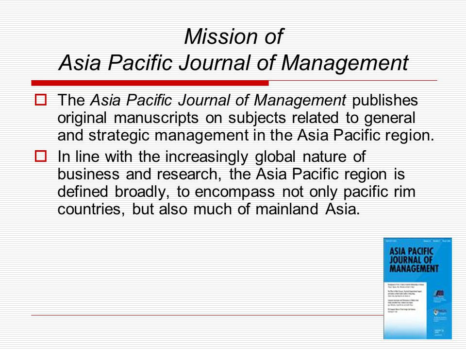 Mission of Asia Pacific Journal of Management  The Asia Pacific Journal of Management publishes original manuscripts on subjects related to general and strategic management in the Asia Pacific region.