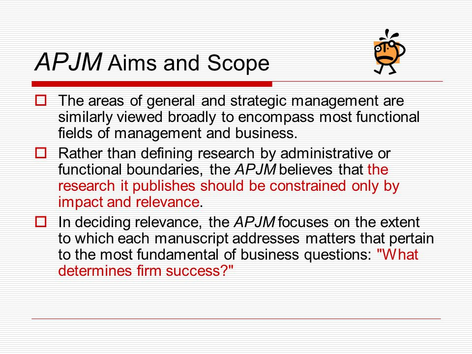 APJM Aims and Scope  The areas of general and strategic management are similarly viewed broadly to encompass most functional fields of management and business.
