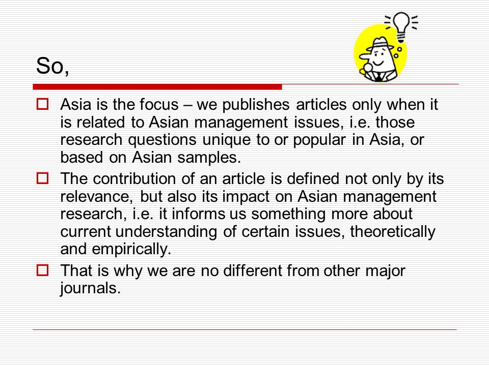 So,  Asia is the focus – we publishes articles only when it is related to Asian management issues, i.e.