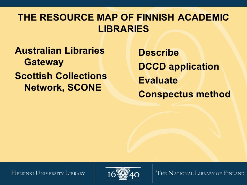 THE RESOURCE MAP OF FINNISH ACADEMIC LIBRARIES Australian Libraries Gateway Scottish Collections Network, SCONE Describe DCCD application Evaluate Conspectus method