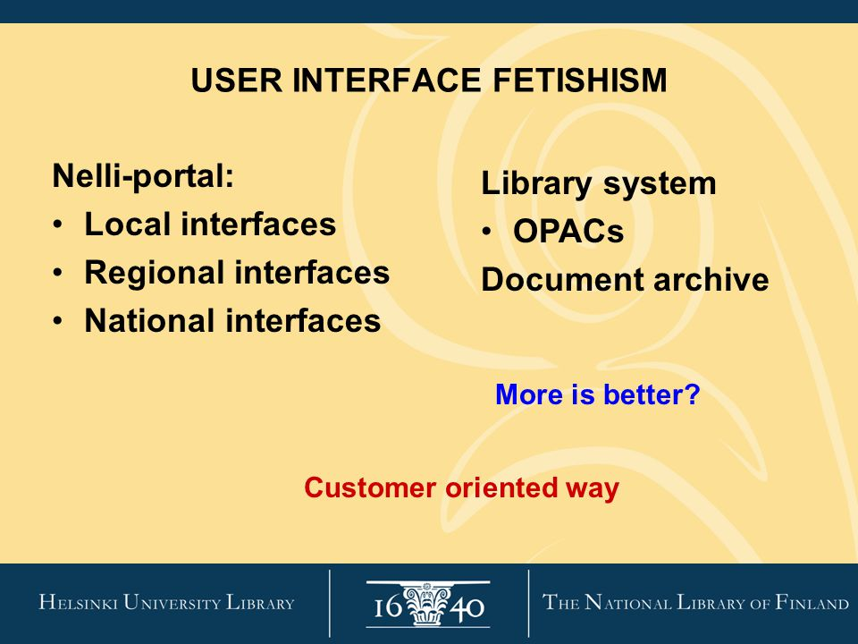 USER INTERFACE FETISHISM Nelli-portal: Local interfaces Regional interfaces National interfaces Library system OPACs Document archive Customer oriented way More is better?