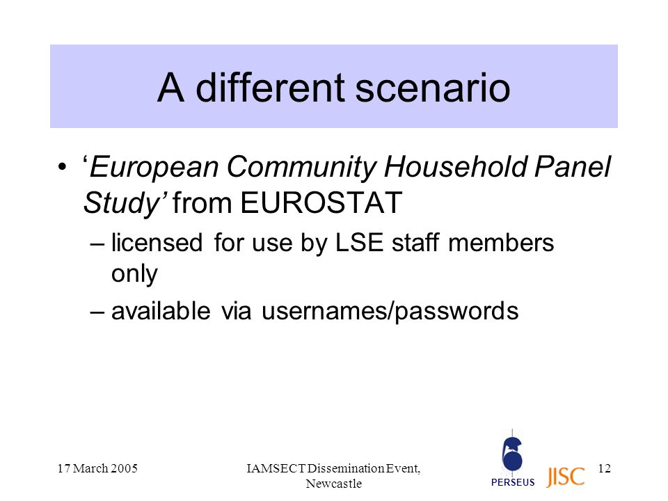 PERSEUS 17 March 2005IAMSECT Dissemination Event, Newcastle 12 A different scenario 'European Community Household Panel Study' from EUROSTAT –licensed for use by LSE staff members only –available via usernames/passwords