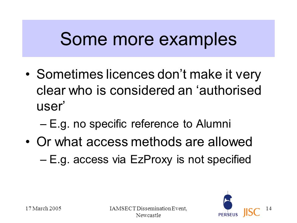 PERSEUS 17 March 2005IAMSECT Dissemination Event, Newcastle 14 Some more examples Sometimes licences don't make it very clear who is considered an 'authorised user' –E.g.