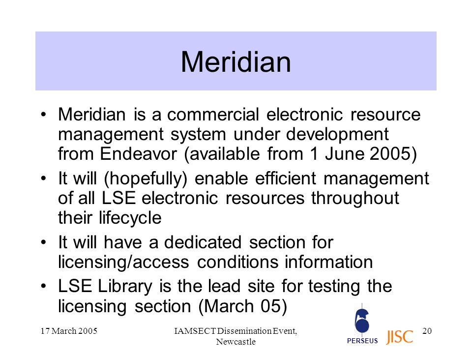 PERSEUS 17 March 2005IAMSECT Dissemination Event, Newcastle 20 Meridian Meridian is a commercial electronic resource management system under development from Endeavor (available from 1 June 2005) It will (hopefully) enable efficient management of all LSE electronic resources throughout their lifecycle It will have a dedicated section for licensing/access conditions information LSE Library is the lead site for testing the licensing section (March 05)
