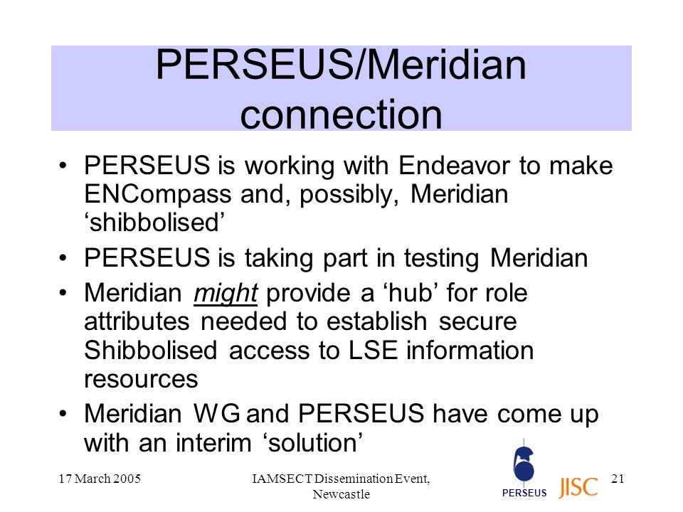 PERSEUS 17 March 2005IAMSECT Dissemination Event, Newcastle 21 PERSEUS/Meridian connection PERSEUS is working with Endeavor to make ENCompass and, possibly, Meridian 'shibbolised' PERSEUS is taking part in testing Meridian Meridian might provide a 'hub' for role attributes needed to establish secure Shibbolised access to LSE information resources Meridian WG and PERSEUS have come up with an interim 'solution'