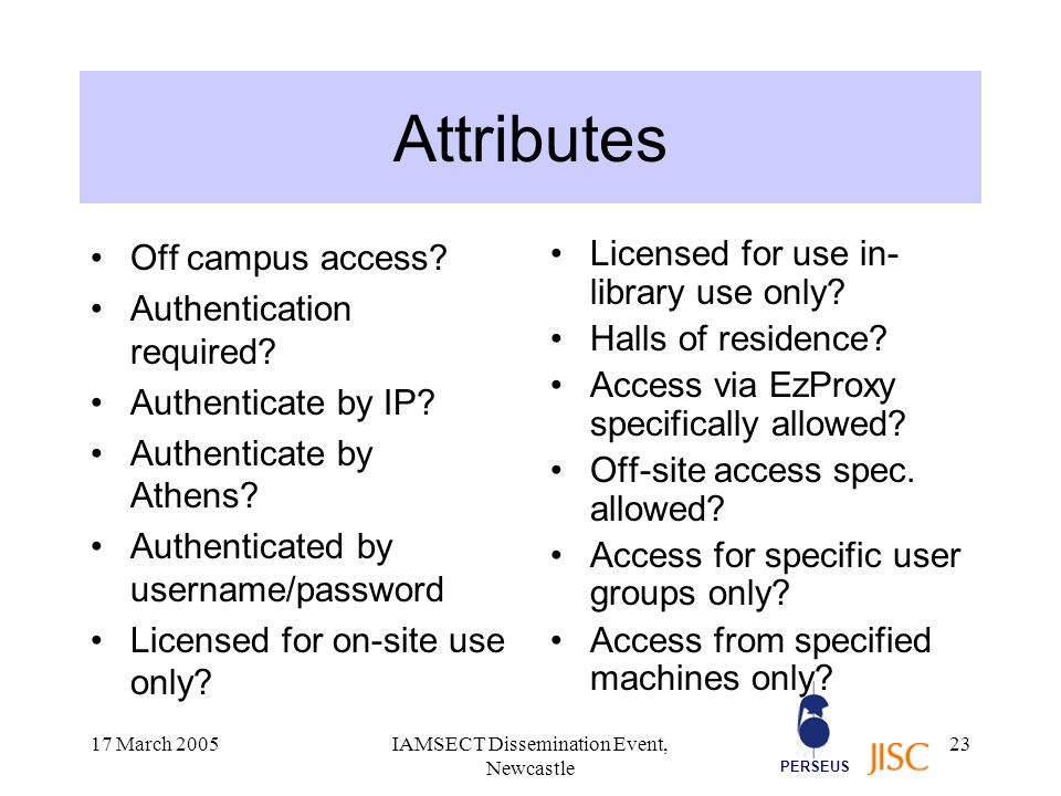 PERSEUS 17 March 2005IAMSECT Dissemination Event, Newcastle 23 Attributes Off campus access.