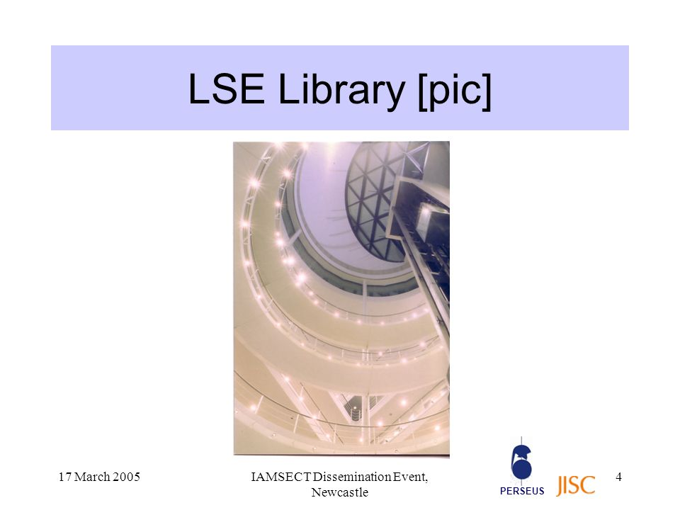 PERSEUS 17 March 2005IAMSECT Dissemination Event, Newcastle 5 LSE Library: some facts Also known as the British Library of Political and Economic Science The largest library in the world devoted exclusively to the social sciences Around 3000 e-journal subscriptions A national resource – around 11,000 registered external users Actively involved in library devpt projects The first institution in the UK to pilot the Shibboleth technology