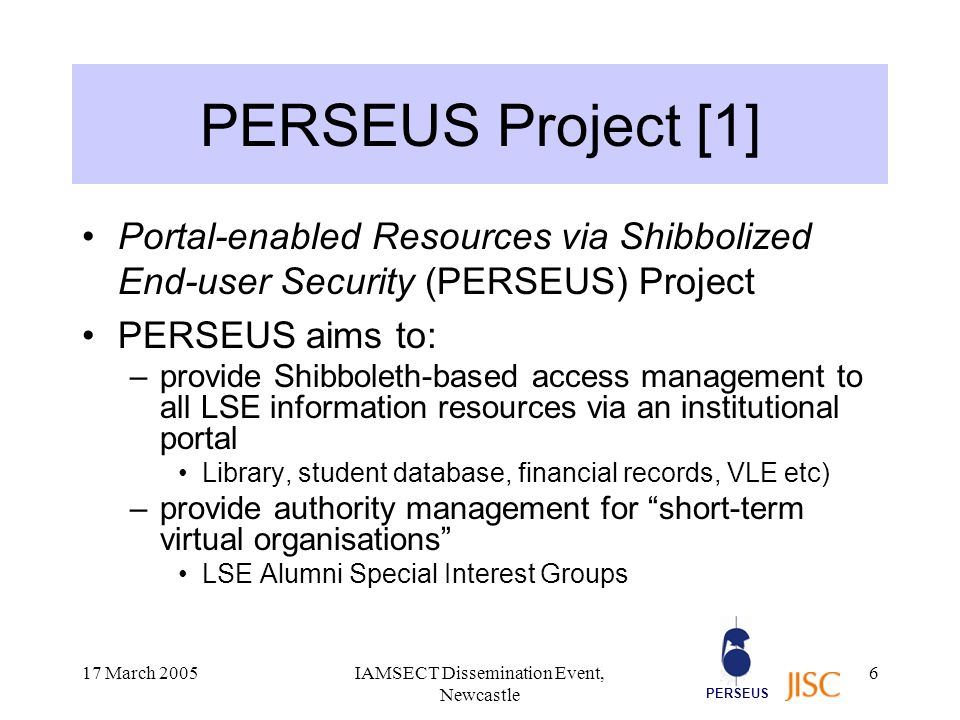 PERSEUS 17 March 2005IAMSECT Dissemination Event, Newcastle 7 PERSEUS Project [2] Follows-on from the JISC SECURe Project at LSE July 2004 to June 2006 Part of the JISC Core Middleware: Technology Development Programme –…supporting JISC investment in Shibboleth –…and the Internet2 Middleware Initiative Using LSE as a test bed for Shibboleth –multiple user identities and attributes –complex portal infrastructure