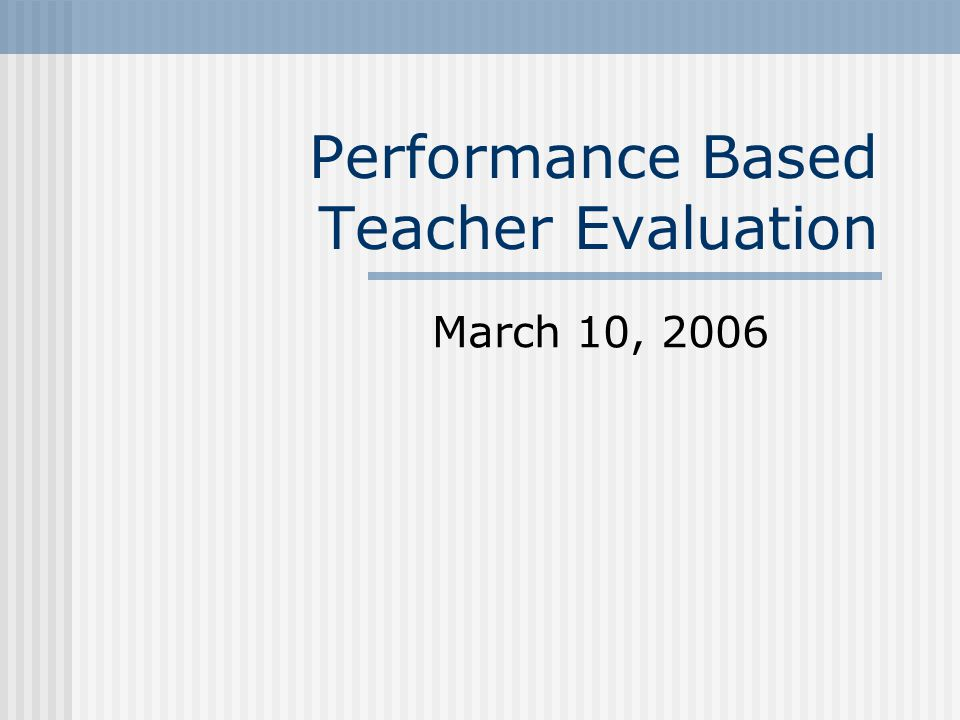 Performance Based Teacher Evaluation March 10, 2006