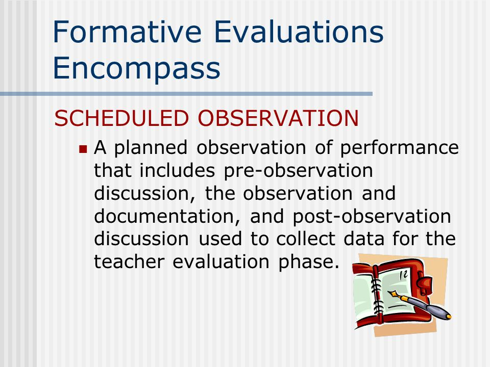 Formative Evaluations Encompass SCHEDULED OBSERVATION A planned observation of performance that includes pre-observation discussion, the observation and documentation, and post-observation discussion used to collect data for the teacher evaluation phase.
