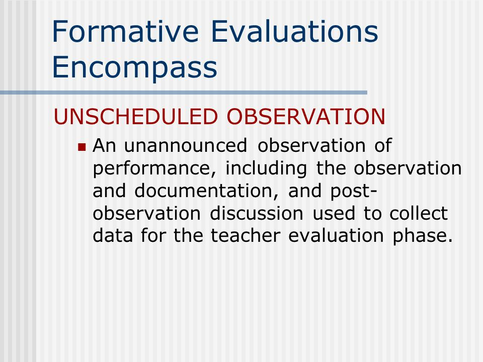 Formative Evaluations Encompass UNSCHEDULED OBSERVATION An unannounced observation of performance, including the observation and documentation, and post- observation discussion used to collect data for the teacher evaluation phase.
