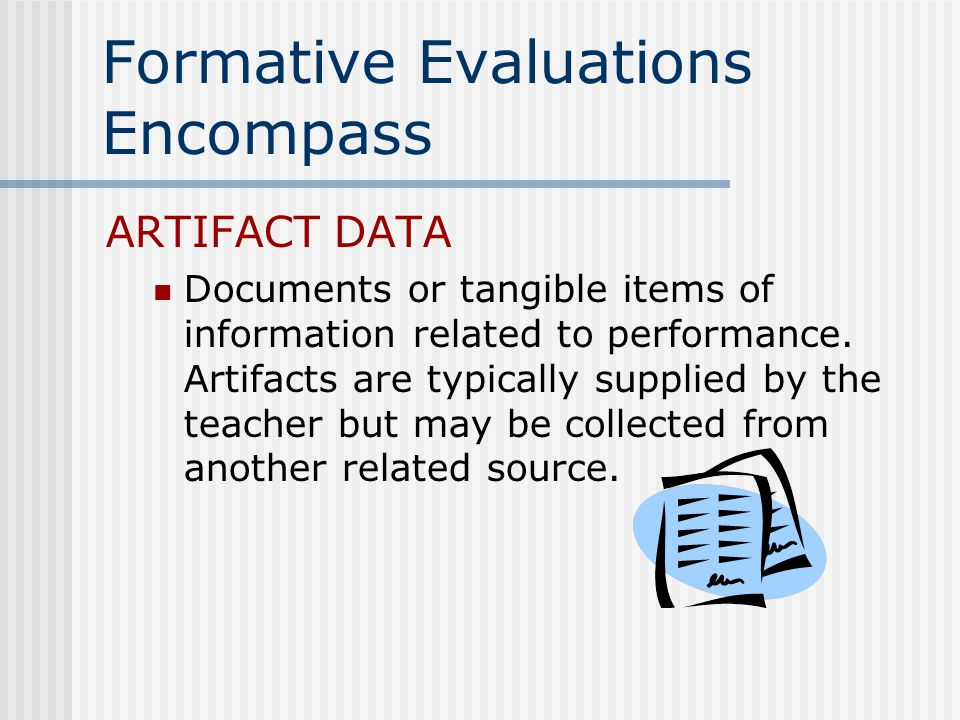 Formative Evaluations Encompass ARTIFACT DATA Documents or tangible items of information related to performance.