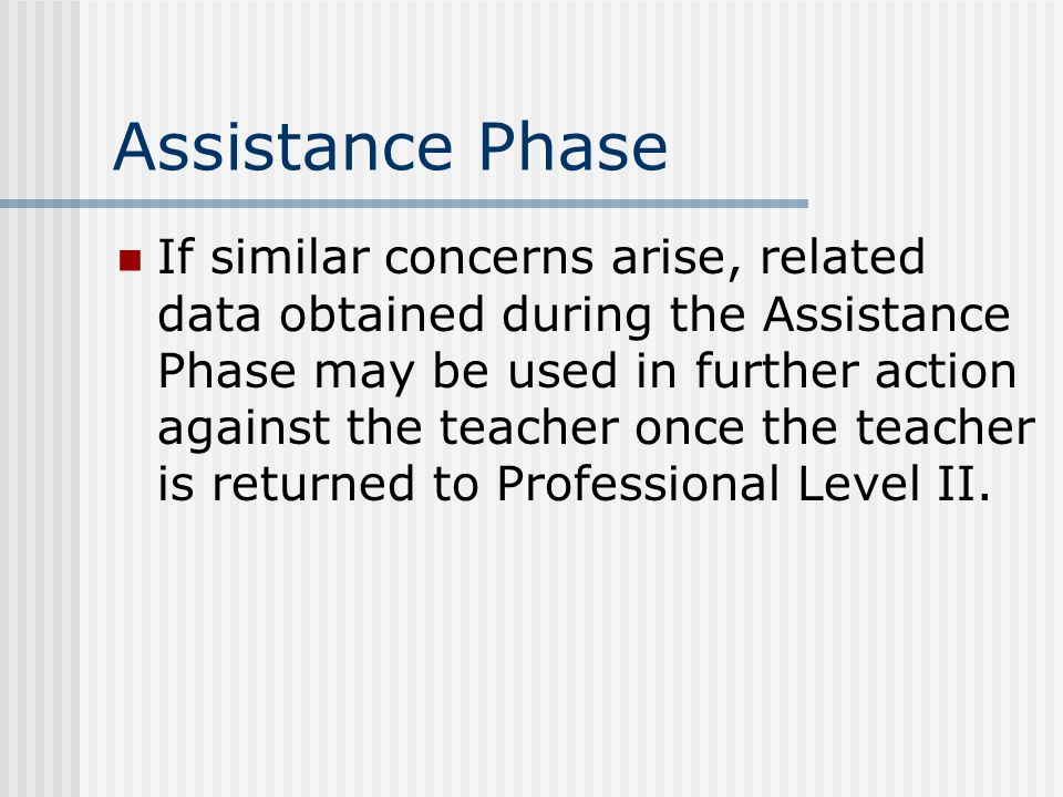 Assistance Phase If similar concerns arise, related data obtained during the Assistance Phase may be used in further action against the teacher once the teacher is returned to Professional Level II.