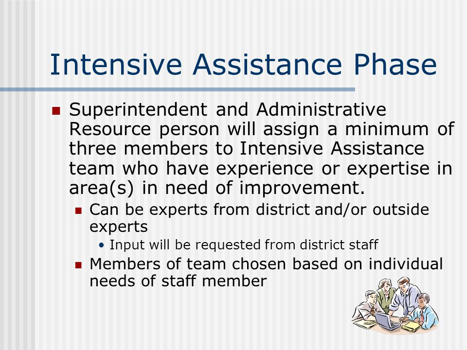 Intensive Assistance Phase Superintendent and Administrative Resource person will assign a minimum of three members to Intensive Assistance team who have experience or expertise in area(s) in need of improvement.