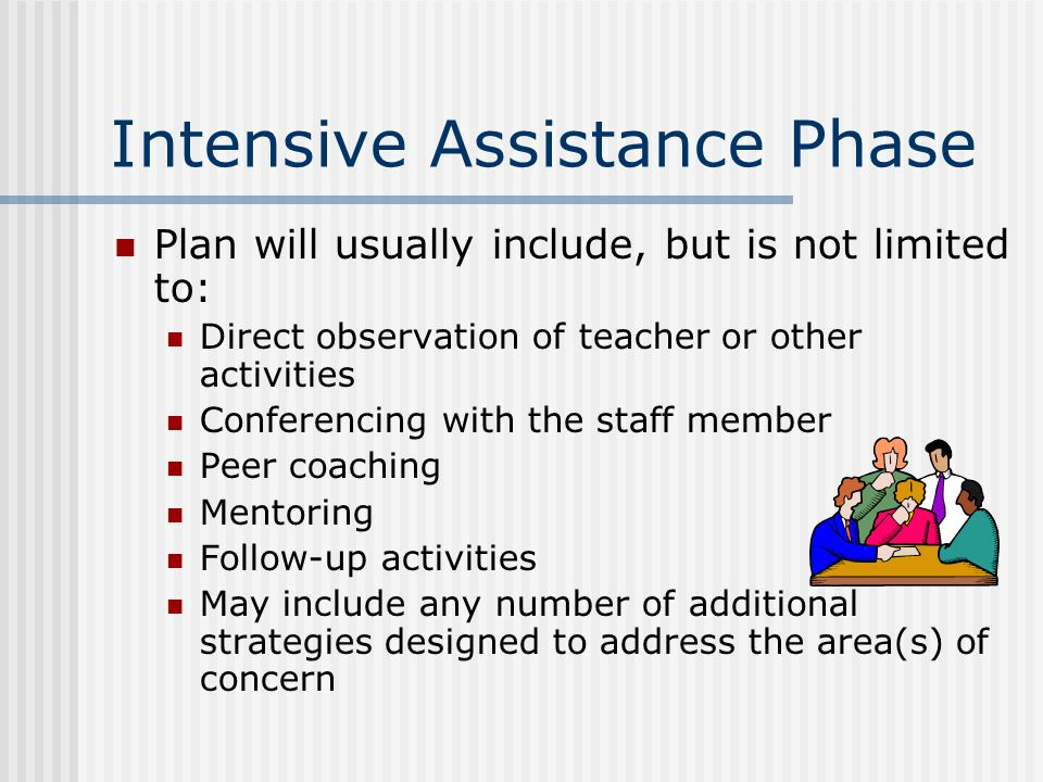 Intensive Assistance Phase Plan will usually include, but is not limited to: Direct observation of teacher or other activities Conferencing with the staff member Peer coaching Mentoring Follow-up activities May include any number of additional strategies designed to address the area(s) of concern