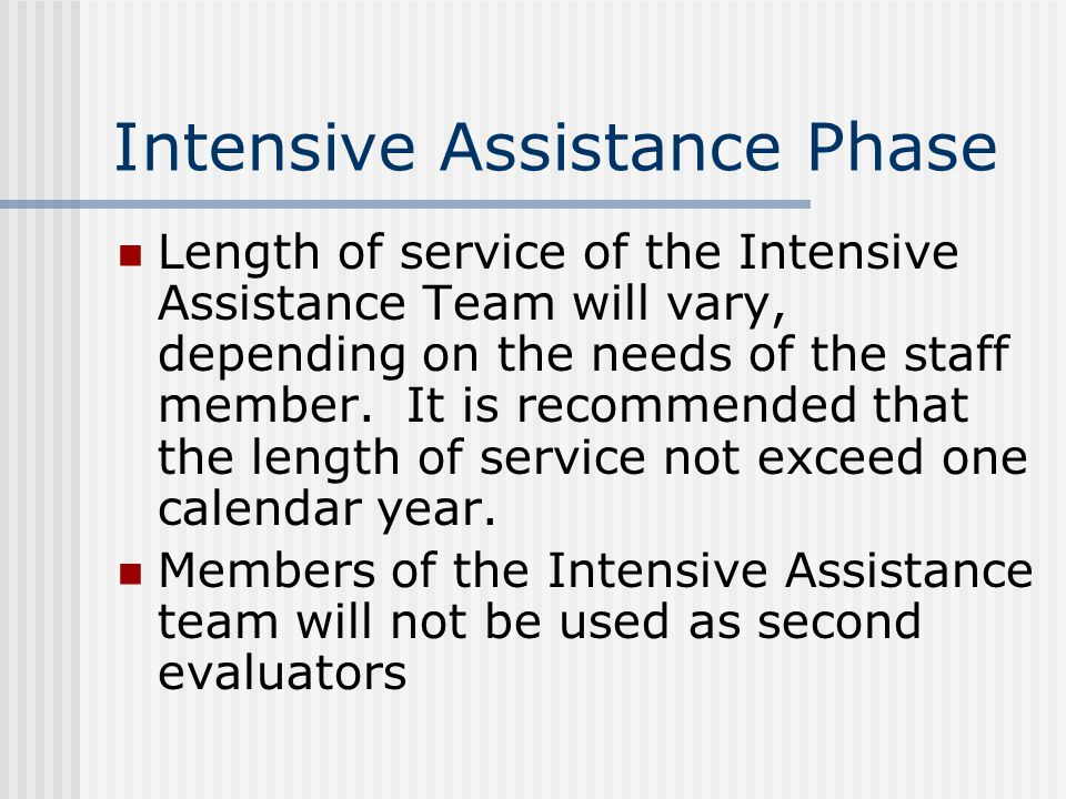 Intensive Assistance Phase Length of service of the Intensive Assistance Team will vary, depending on the needs of the staff member.