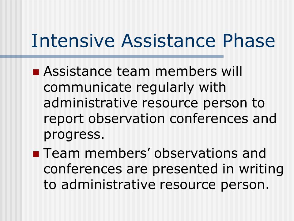Intensive Assistance Phase Assistance team members will communicate regularly with administrative resource person to report observation conferences and progress.