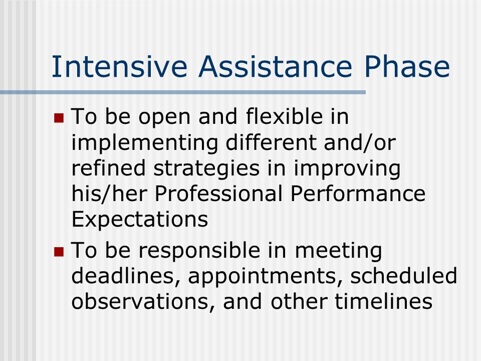 Intensive Assistance Phase To be open and flexible in implementing different and/or refined strategies in improving his/her Professional Performance Expectations To be responsible in meeting deadlines, appointments, scheduled observations, and other timelines