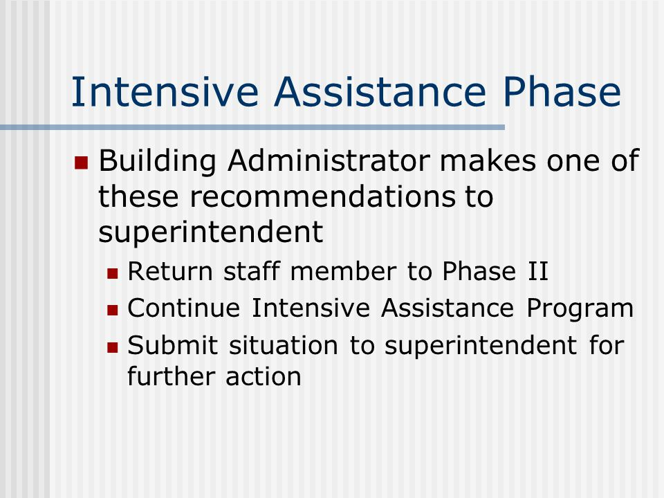 Intensive Assistance Phase Building Administrator makes one of these recommendations to superintendent Return staff member to Phase II Continue Intensive Assistance Program Submit situation to superintendent for further action