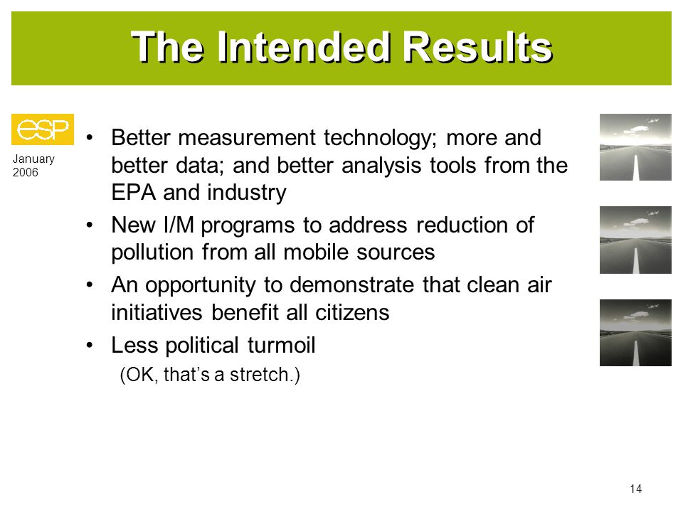 January 2006 14 The Intended Results Better measurement technology; more and better data; and better analysis tools from the EPA and industry New I/M programs to address reduction of pollution from all mobile sources An opportunity to demonstrate that clean air initiatives benefit all citizens Less political turmoil (OK, that's a stretch.)
