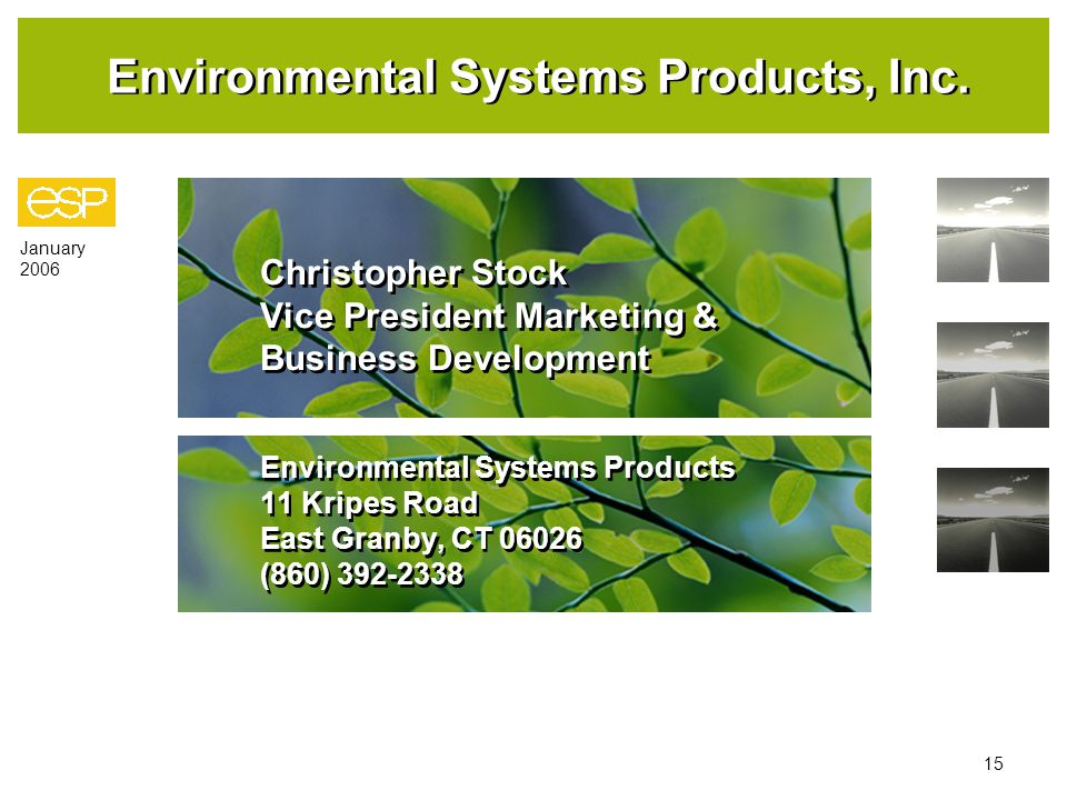 January 2006 15 Christopher Stock Vice President Marketing & Business Development Environmental Systems Products 11 Kripes Road East Granby, CT 06026 (860) 392-2338 Christopher Stock Vice President Marketing & Business Development Environmental Systems Products 11 Kripes Road East Granby, CT 06026 (860) 392-2338 Environmental Systems Products, Inc.