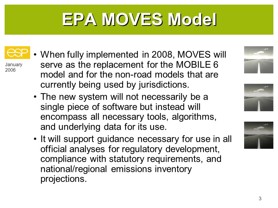 January 2006 3 EPA MOVES Model When fully implemented in 2008, MOVES will serve as the replacement for the MOBILE 6 model and for the non-road models that are currently being used by jurisdictions.