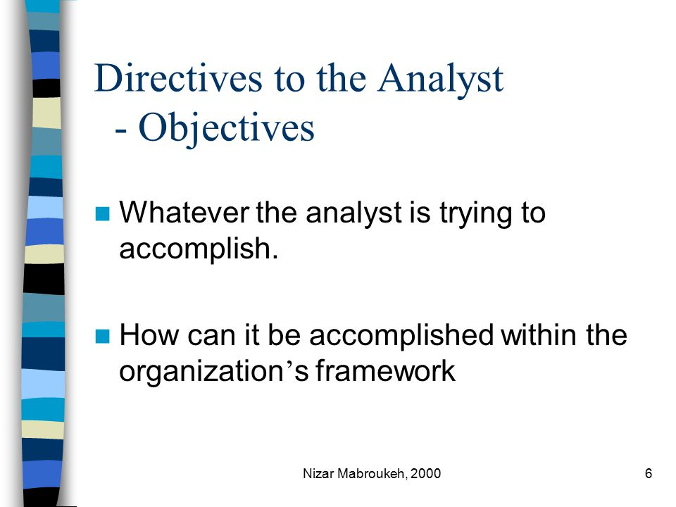 Nizar Mabroukeh, 20006 Directives to the Analyst - Objectives Whatever the analyst is trying to accomplish.