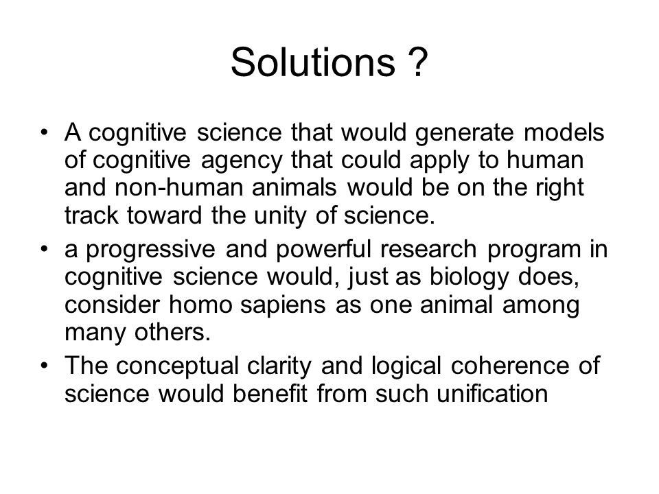 Solutions ? A cognitive science that would generate models of cognitive agency that could apply to human and non-human animals would be on the right t