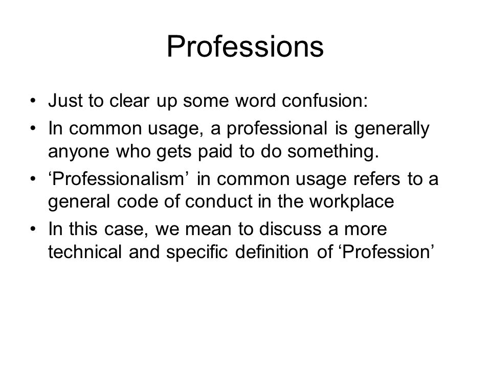 Professions Just to clear up some word confusion: In common usage, a professional is generally anyone who gets paid to do something.