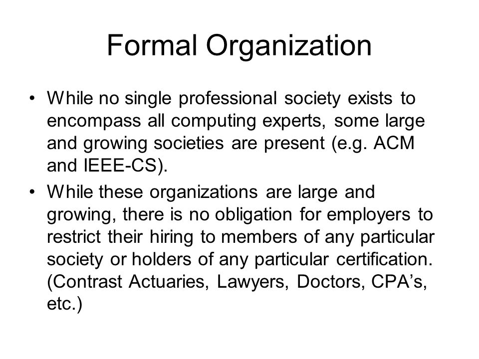 Formal Organization While no single professional society exists to encompass all computing experts, some large and growing societies are present (e.g.