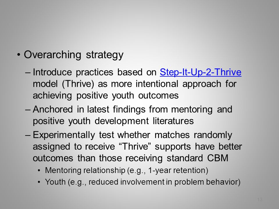 13 Overarching strategy –Introduce practices based on Step-It-Up-2-Thrive model (Thrive) as more intentional approach for achieving positive youth outcomesStep-It-Up-2-Thrive –Anchored in latest findings from mentoring and positive youth development literatures –Experimentally test whether matches randomly assigned to receive Thrive supports have better outcomes than those receiving standard CBM Mentoring relationship (e.g., 1-year retention) Youth (e.g., reduced involvement in problem behavior)