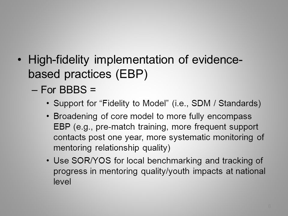 High-fidelity implementation of evidence- based practices (EBP) –For BBBS = Support for Fidelity to Model (i.e., SDM / Standards) Broadening of core model to more fully encompass EBP (e.g., pre-match training, more frequent support contacts post one year, more systematic monitoring of mentoring relationship quality) Use SOR/YOS for local benchmarking and tracking of progress in mentoring quality/youth impacts at national level 8