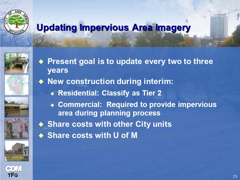 25 Updating Impervious Area Imagery u Present goal is to update every two to three years u New construction during interim: u Residential: Classify as Tier 2 u Commercial: Required to provide impervious area during planning process u Share costs with other City units u Share costs with U of M