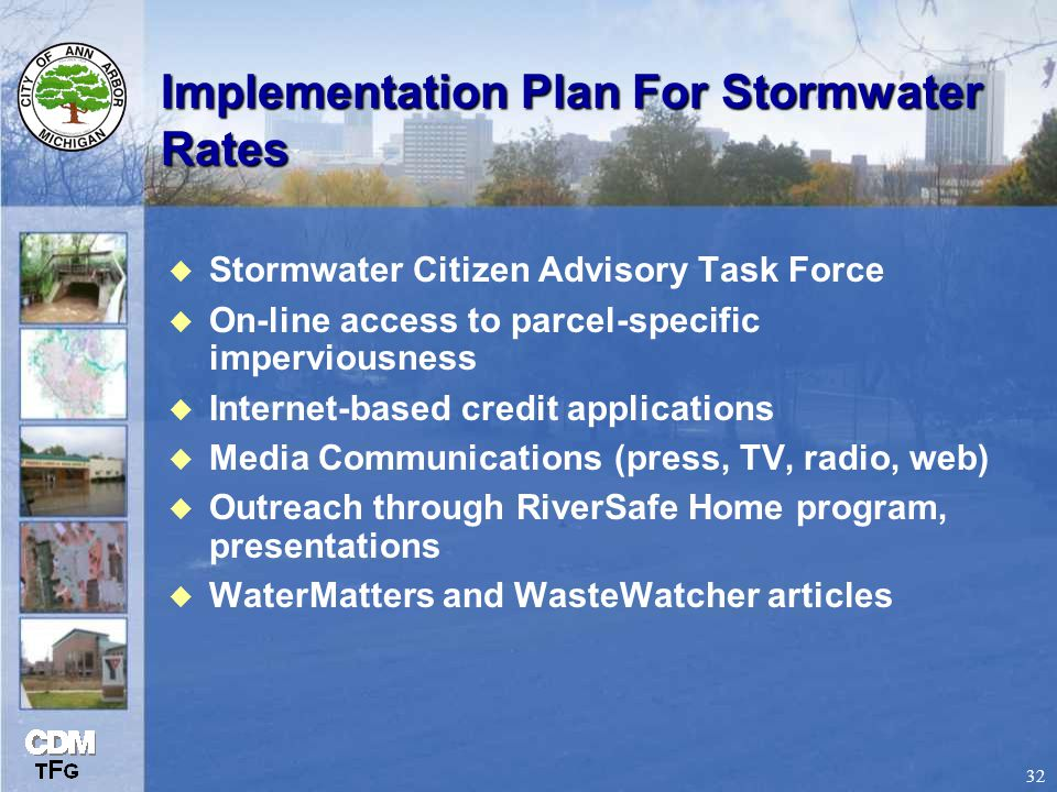 32 Implementation Plan For Stormwater Rates u Stormwater Citizen Advisory Task Force u On-line access to parcel-specific imperviousness u Internet-based credit applications u Media Communications (press, TV, radio, web) u Outreach through RiverSafe Home program, presentations u WaterMatters and WasteWatcher articles