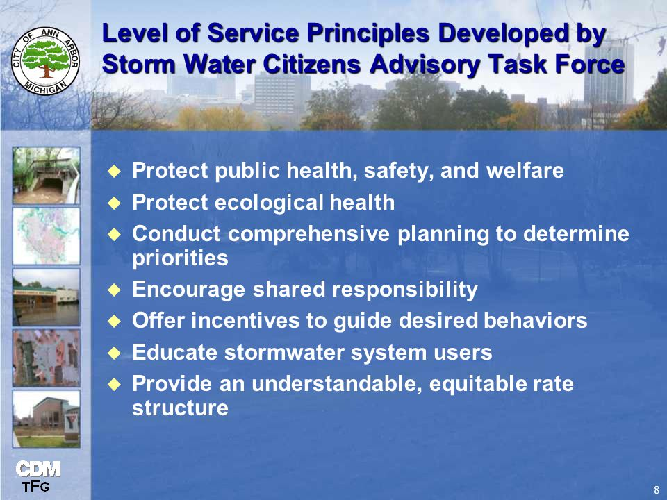 8 Level of Service Principles Developed by Storm Water Citizens Advisory Task Force u Protect public health, safety, and welfare u Protect ecological health u Conduct comprehensive planning to determine priorities u Encourage shared responsibility u Offer incentives to guide desired behaviors u Educate stormwater system users u Provide an understandable, equitable rate structure
