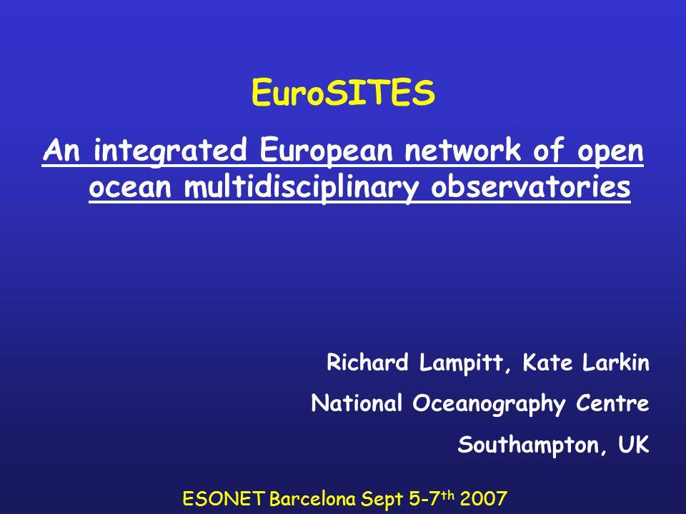 EuroSITES An integrated European network of open ocean multidisciplinary observatories Richard Lampitt, Kate Larkin National Oceanography Centre Southampton, UK ESONET Barcelona Sept 5-7 th 2007