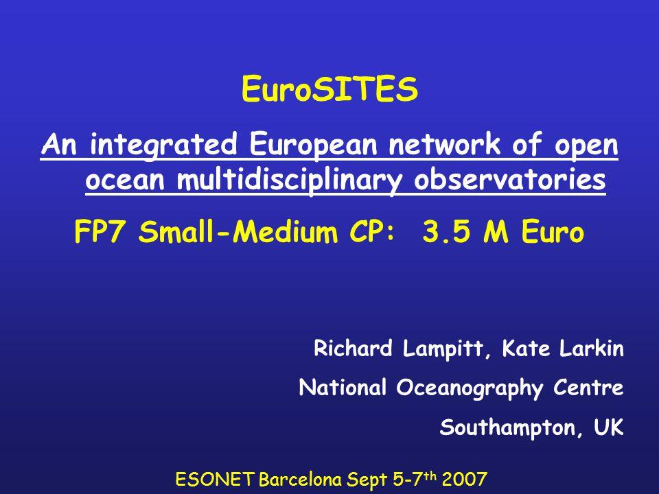 EuroSITES An integrated European network of open ocean multidisciplinary observatories FP7 Small-Medium CP: 3.5 M Euro Richard Lampitt, Kate Larkin National Oceanography Centre Southampton, UK ESONET Barcelona Sept 5-7 th 2007