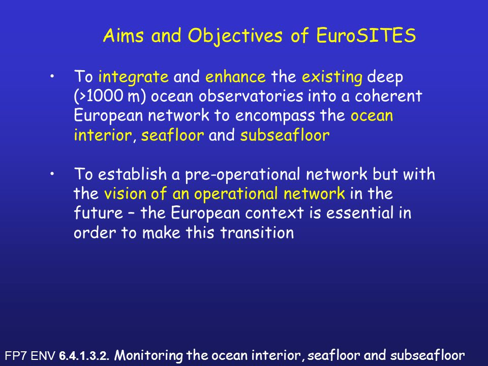 Aims and Objectives of EuroSITES To integrate and enhance the existing deep (>1000 m) ocean observatories into a coherent European network to encompass the ocean interior, seafloor and subseafloor To establish a pre-operational network but with the vision of an operational network in the future – the European context is essential in order to make this transition Complement and link to other existing initiatives (e.g.