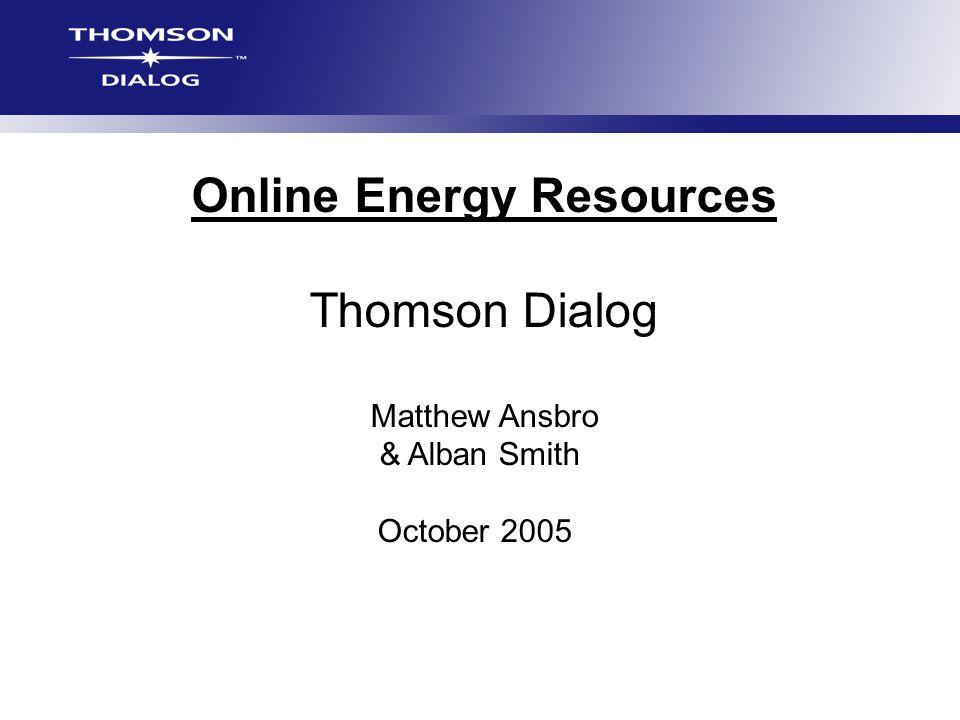 Online Energy Resources Thomson Dialog Matthew Ansbro & Alban Smith October 2005