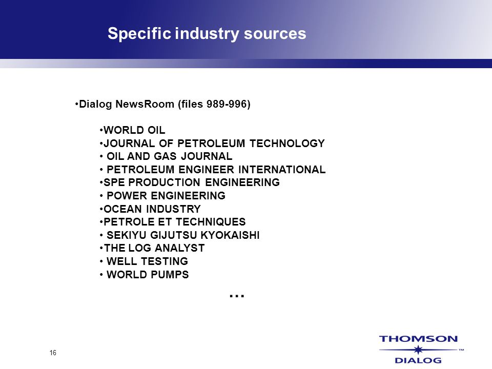 16 Specific industry sources Dialog NewsRoom (files 989-996) WORLD OIL JOURNAL OF PETROLEUM TECHNOLOGY OIL AND GAS JOURNAL PETROLEUM ENGINEER INTERNATIONAL SPE PRODUCTION ENGINEERING POWER ENGINEERING OCEAN INDUSTRY PETROLE ET TECHNIQUES SEKIYU GIJUTSU KYOKAISHI THE LOG ANALYST WELL TESTING WORLD PUMPS …