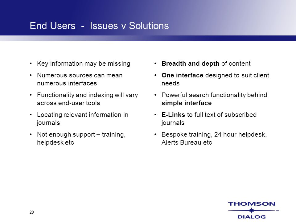 20 End Users - Issues v Solutions Key information may be missing Numerous sources can mean numerous interfaces Functionality and indexing will vary across end-user tools Locating relevant information in journals Not enough support – training, helpdesk etc Breadth and depth of content One interface designed to suit client needs Powerful search functionality behind simple interface E-Links to full text of subscribed journals Bespoke training, 24 hour helpdesk, Alerts Bureau etc